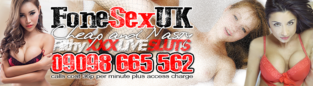 FoneSexUk – Cheap and Nasty XXX Live Sluts